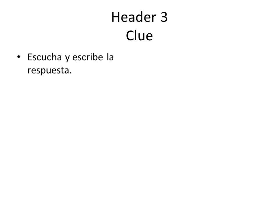 Header 3 Clue Escucha y escribe la respuesta.