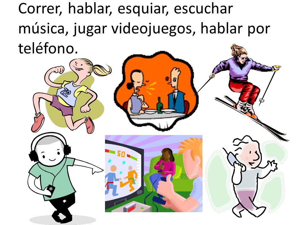 Correr, hablar, esquiar, escuchar música, jugar videojuegos, hablar por teléfono.