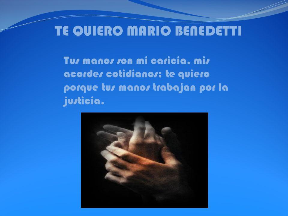 TE QUIERO MARIO BENEDETTI Tus manos son mi caricia, mis acordes cotidianos; te quiero porque tus manos trabajan por la justicia.