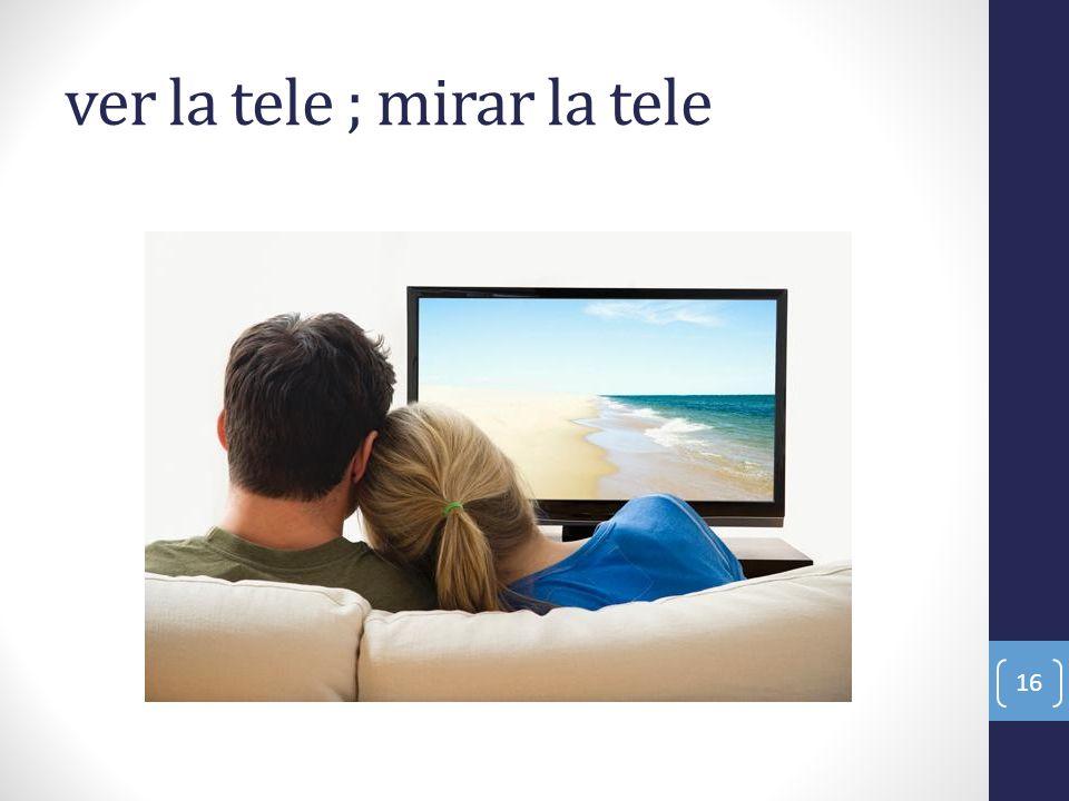 ver la tele ; mirar la tele 16