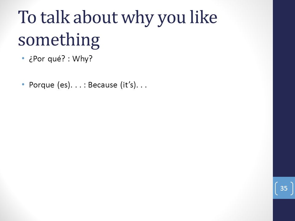 To talk about why you like something ¿Por qué? : Why? Porque (es)... : Because (its)... 35