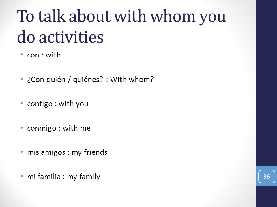 To talk about with whom you do activities con : with ¿Con quién / quiénes? : With whom? contigo : with you conmigo : with me mis amigos : my friends m