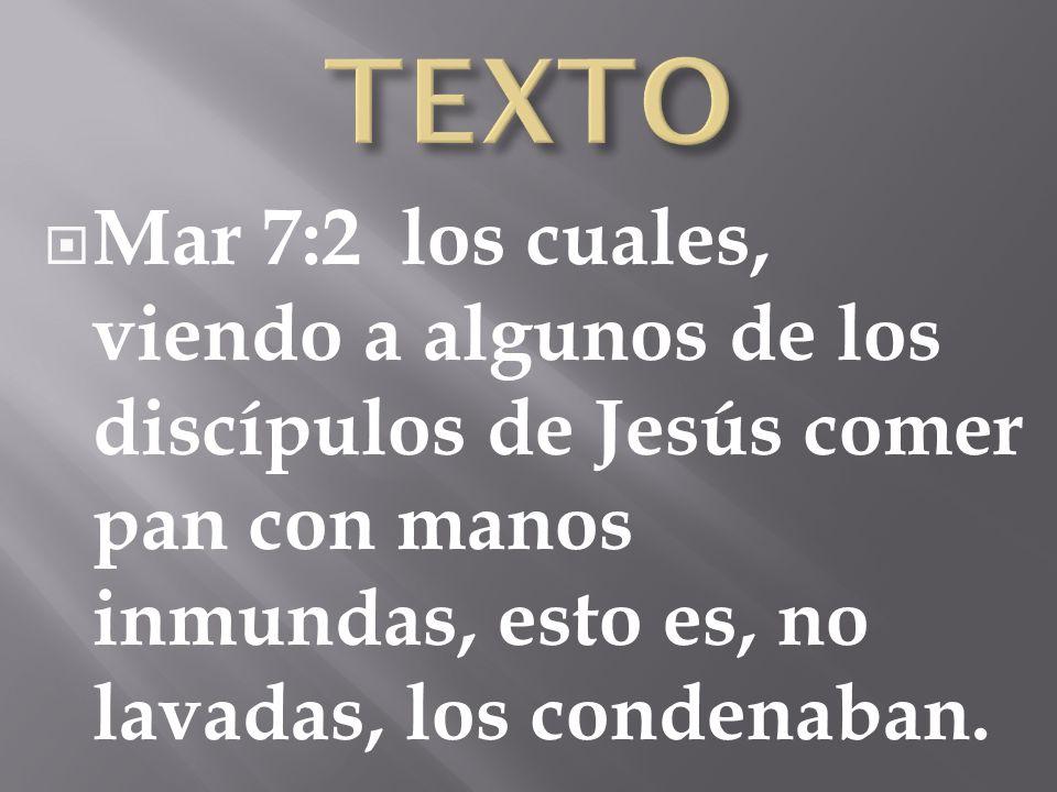Mar 7:2 los cuales, viendo a algunos de los discípulos de Jesús comer pan con manos inmundas, esto es, no lavadas, los condenaban.