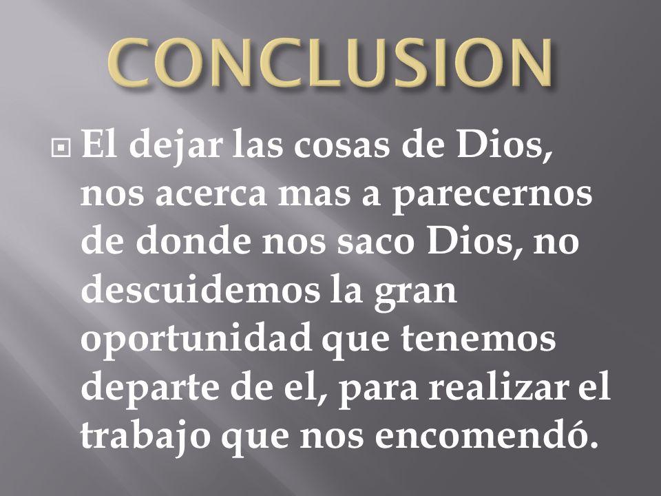 El dejar las cosas de Dios, nos acerca mas a parecernos de donde nos saco Dios, no descuidemos la gran oportunidad que tenemos departe de el, para rea