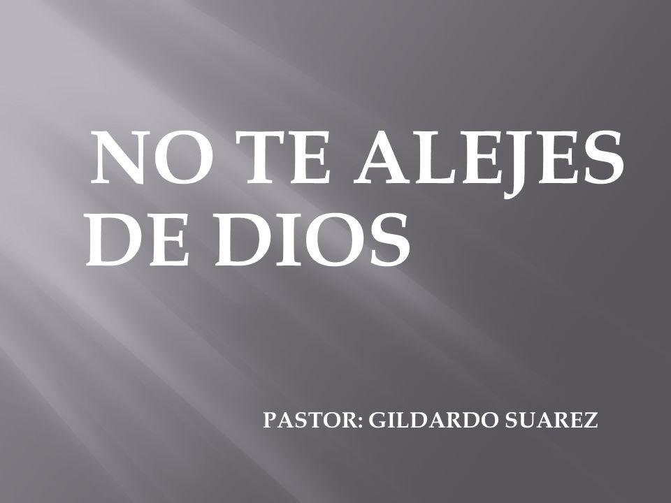 NO TE ALEJES DE DIOS PASTOR: GILDARDO SUAREZ