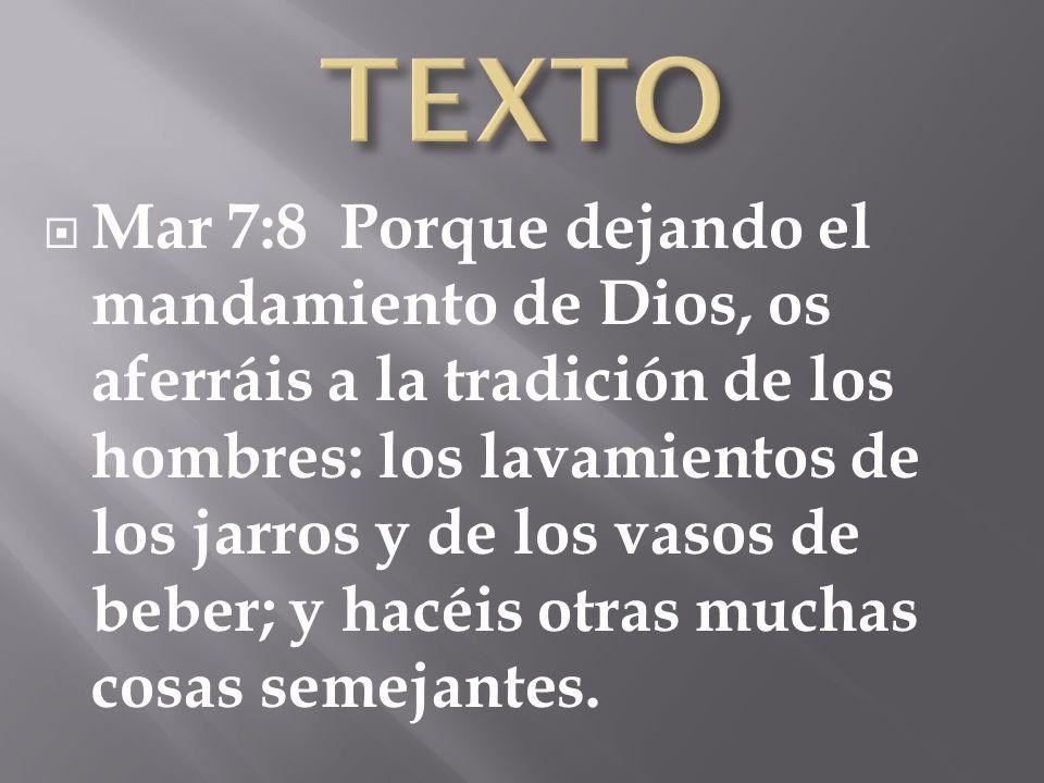Mar 7:8 Porque dejando el mandamiento de Dios, os aferráis a la tradición de los hombres: los lavamientos de los jarros y de los vasos de beber; y hac