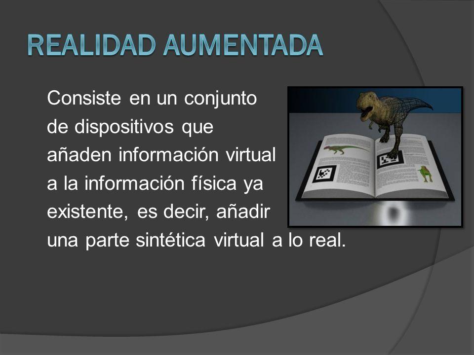 Consiste en un conjunto de dispositivos que añaden información virtual a la información física ya existente, es decir, añadir una parte sintética virt