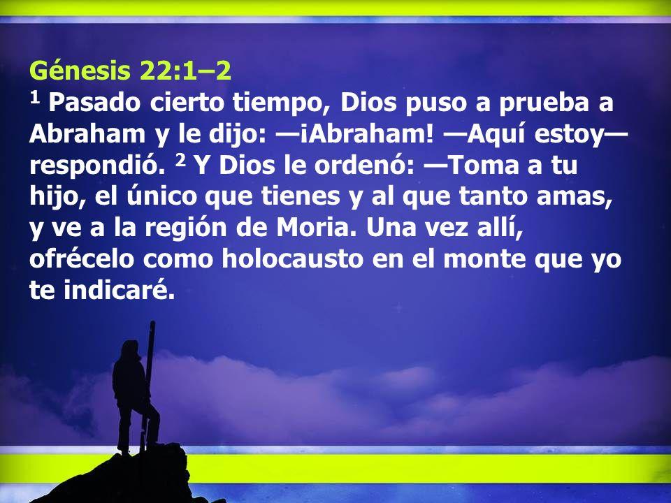 Génesis 22:1–2 1 Pasado cierto tiempo, Dios puso a prueba a Abraham y le dijo: ¡Abraham! Aquí estoy respondió. 2 Y Dios le ordenó: Toma a tu hijo, el