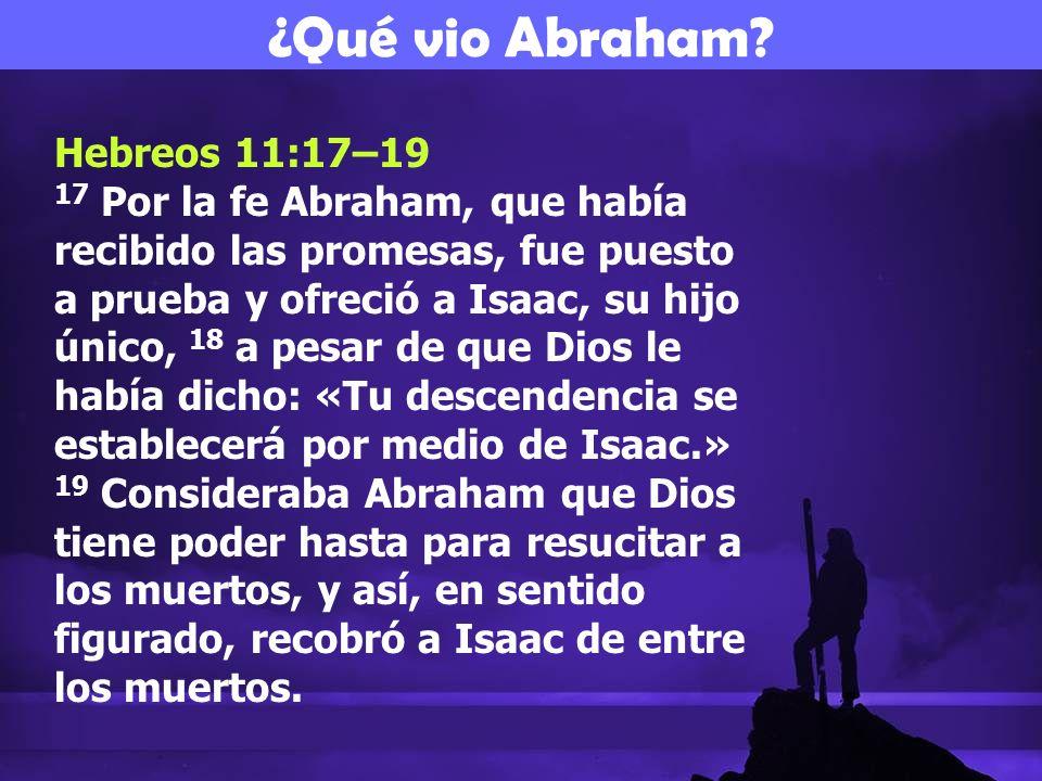 Hebreos 11:17–19 17 Por la fe Abraham, que había recibido las promesas, fue puesto a prueba y ofreció a Isaac, su hijo único, 18 a pesar de que Dios l