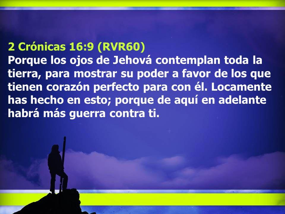 2 Crónicas 16:9 (RVR60) Porque los ojos de Jehová contemplan toda la tierra, para mostrar su poder a favor de los que tienen corazón perfecto para con él.