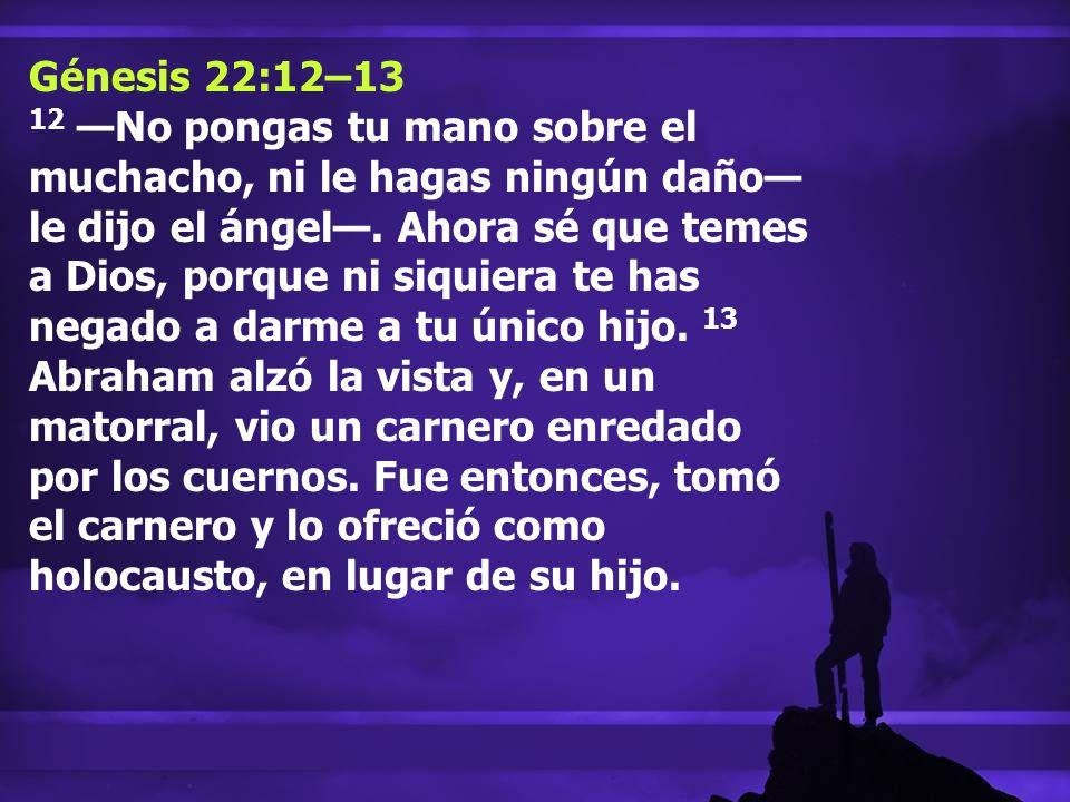 Génesis 22:12–13 12 No pongas tu mano sobre el muchacho, ni le hagas ningún daño le dijo el ángel. Ahora sé que temes a Dios, porque ni siquiera te ha
