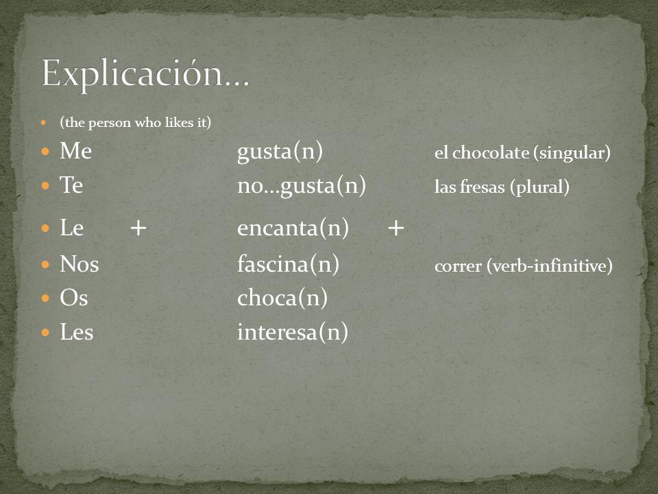 (the person who likes it) Me gusta(n) el chocolate (singular) Teno…gusta(n) las fresas (plural) Le + encanta(n) + Nosfascina(n) correr (verb-infinitiv