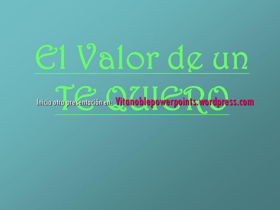 El Valor de un TE QUIERO Inicia otra presentación en: Vitanoblepowerpoints.wordpress.com