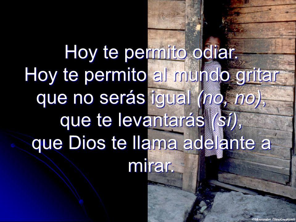 Hoy te permito odiar. Hoy te permito al mundo gritar que no serás igual (no, no), que te levantarás (sí), que Dios te llama adelante a mirar.