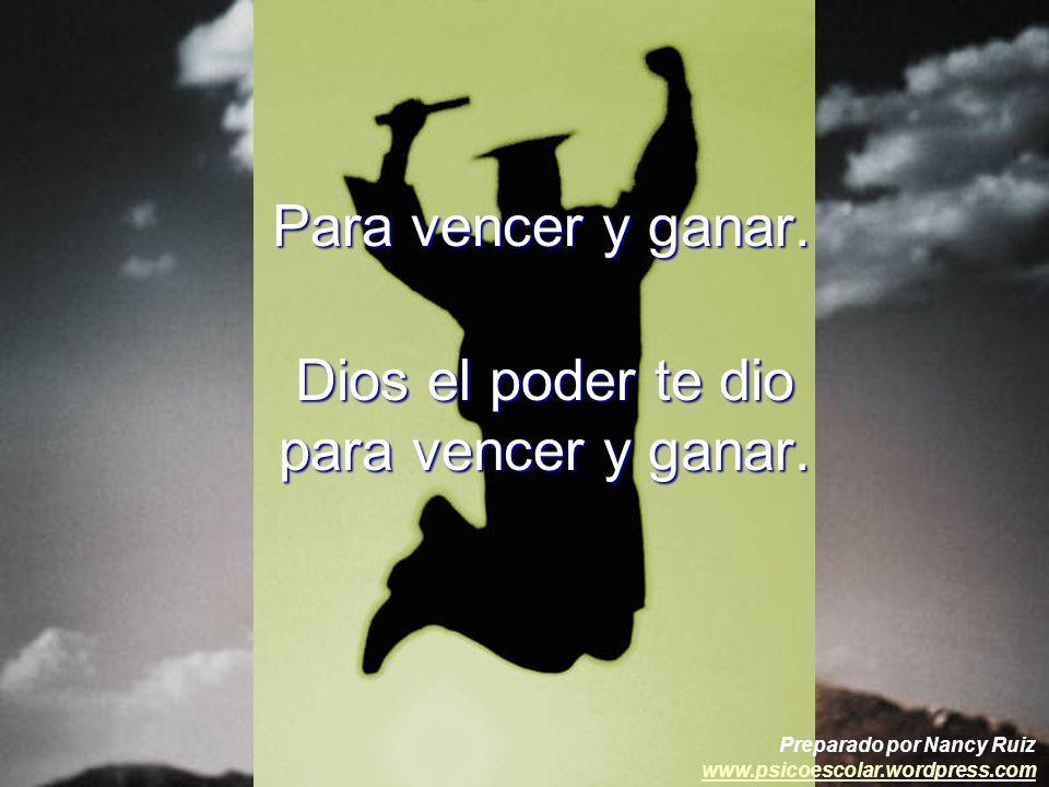 Para vencer y ganar. Dios el poder te dio para vencer y ganar. Preparado por Nancy Ruiz www.psicoescolar.wordpress.com