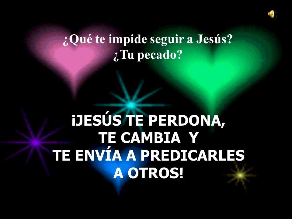 ¿Qué te impide seguir a Jesús? ¿Tu pecado? ¡JESÚS TE PERDONA, TE CAMBIA Y TE ENVÍA A PREDICARLES A OTROS!