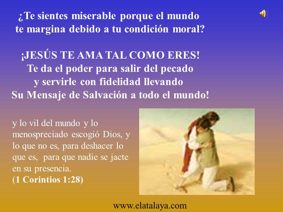 ¿Te sientes miserable porque el mundo te margina debido a tu condición moral? ¡JESÚS TE AMA TAL COMO ERES! Te da el poder para salir del pecado y serv