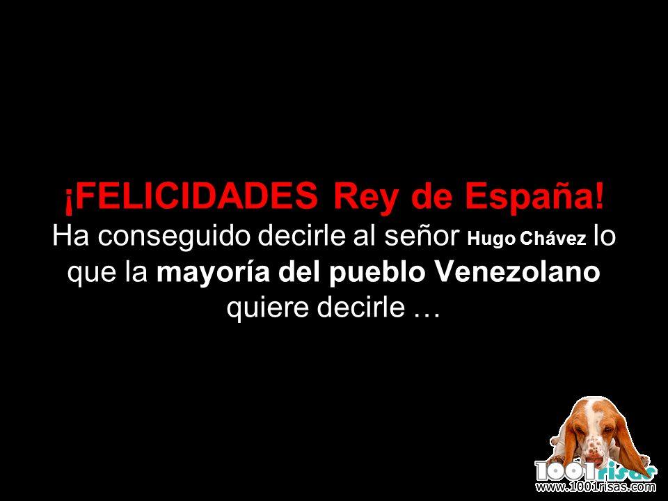 ¡FELICIDADES Rey de España! Ha conseguido decirle al señor Hugo Chávez lo que la mayoría del pueblo Venezolano quiere decirle …