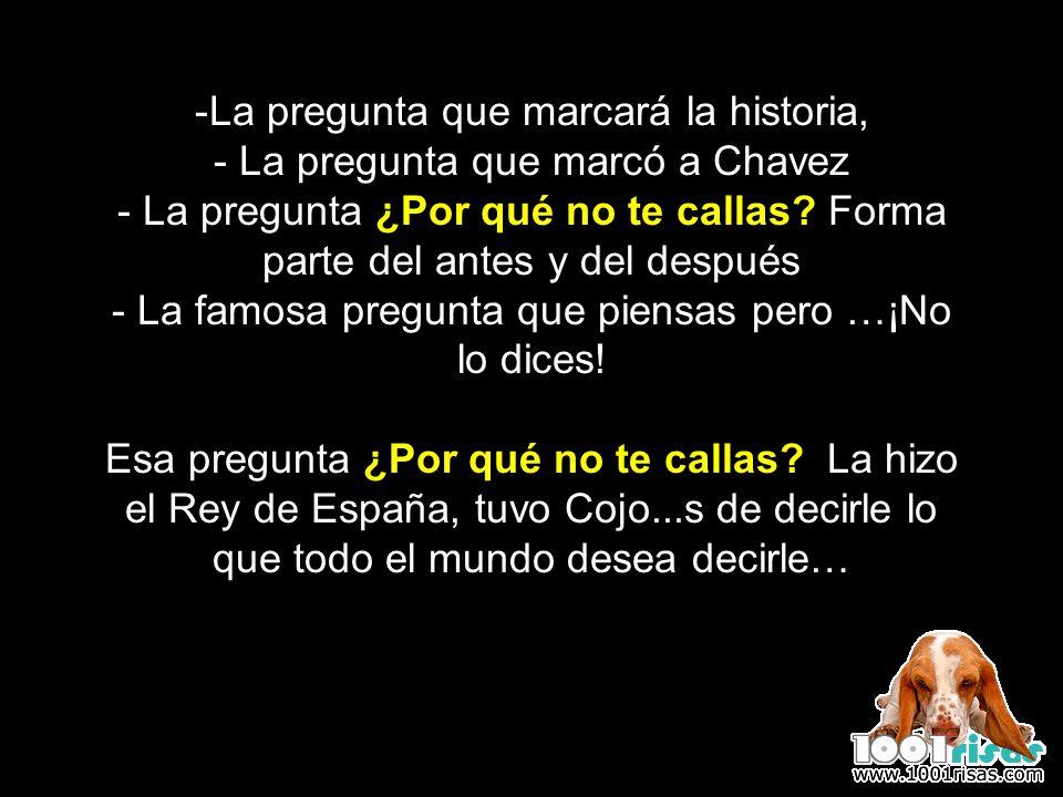-La pregunta que marcará la historia, - La pregunta que marcó a Chavez - La pregunta ¿Por qué no te callas? Forma parte del antes y del después - La f