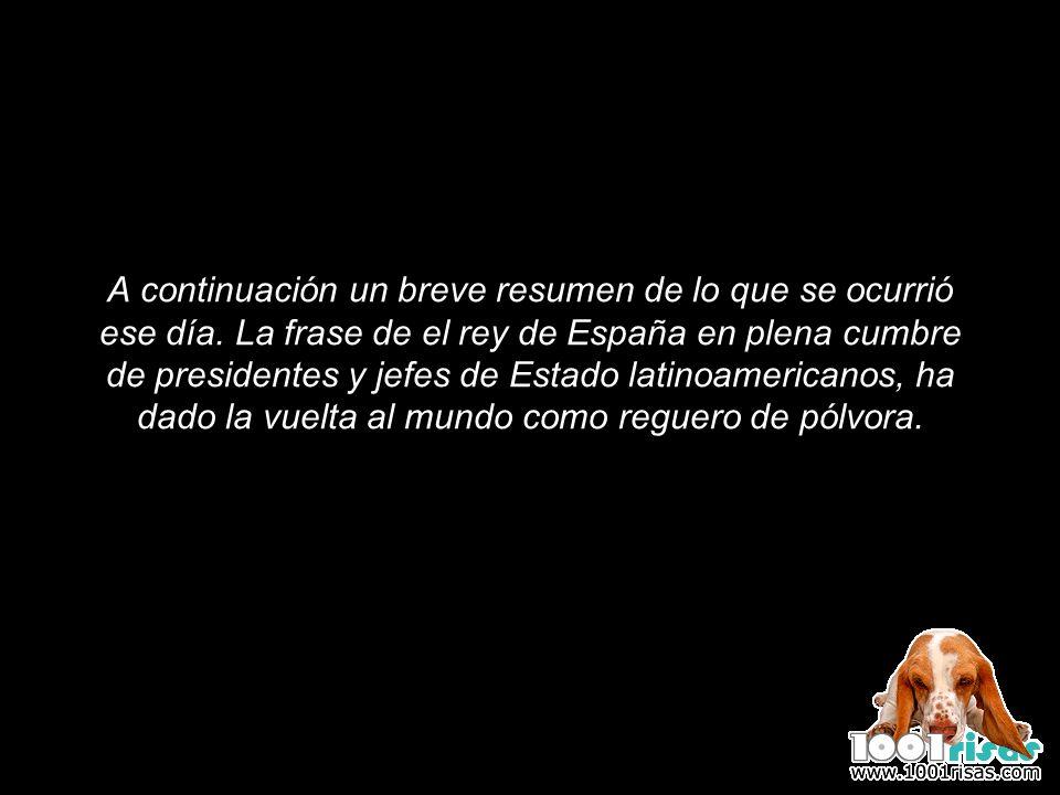 A continuación un breve resumen de lo que se ocurrió ese día. La frase de el rey de España en plena cumbre de presidentes y jefes de Estado latinoamer