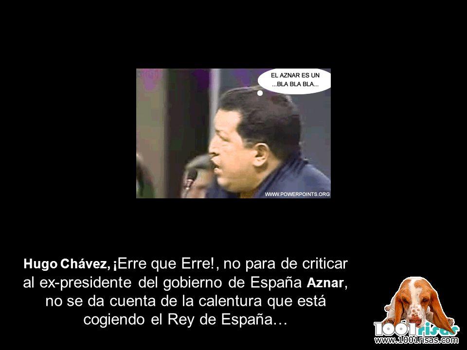 Hugo Chávez, ¡ Erre que Erre!, no para de criticar al ex-presidente del gobierno de España Aznar, no se da cuenta de la calentura que está cogiendo el