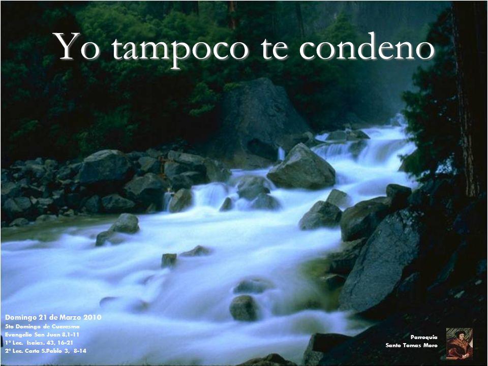 Yo tampoco te condeno Domingo 21 de Marzo 2010 5to Domingo de Cuaresma Evangelio San Juan 8,1-11 1º Lec.