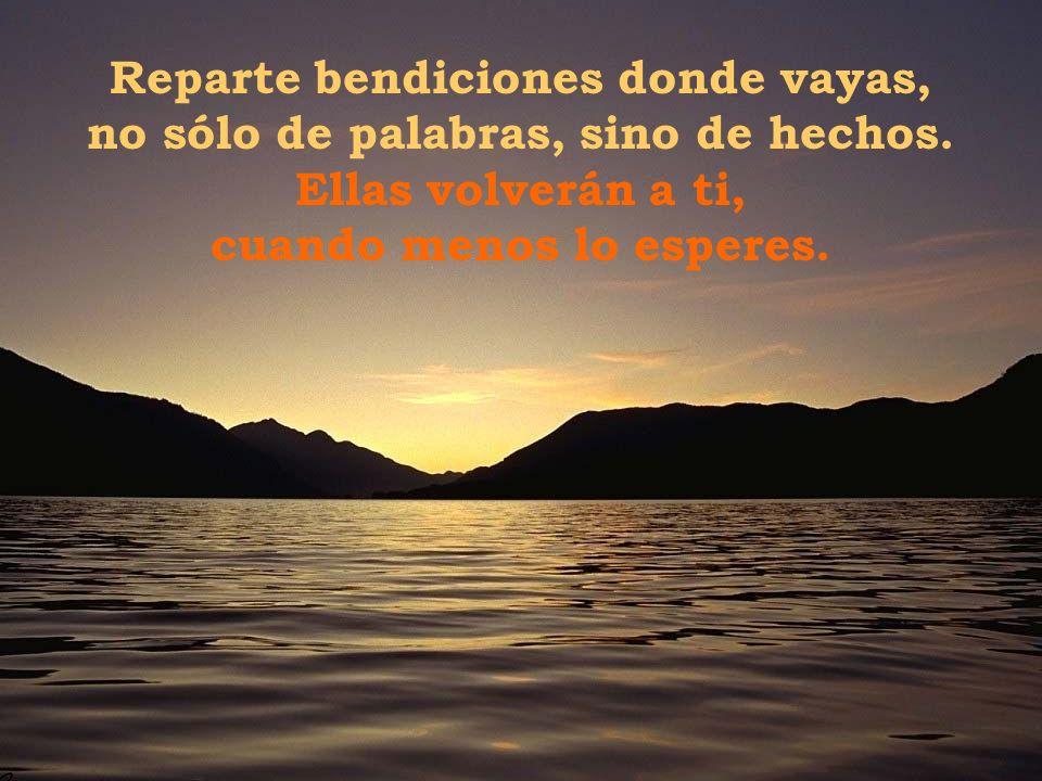 Por eso, hoy te bendigo, mi bendición va para ti, porque al bendecirte de todo corazón, me bendigo a mí mismo.
