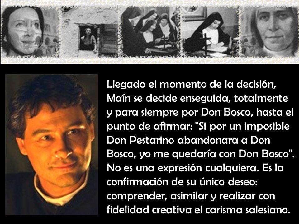Llegado el momento de la decisión, Maín se decide enseguida, totalmente y para siempre por Don Bosco, hasta el punto de afirmar: Si por un imposible Don Pestarino abandonara a Don Bosco, yo me quedaría con Don Bosco .