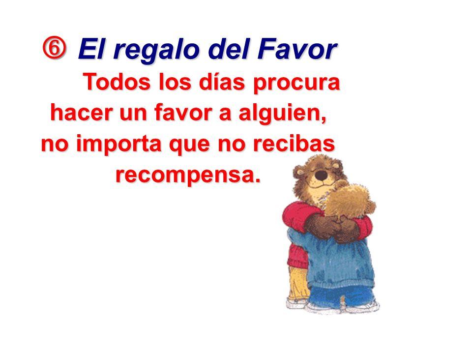 El regalo del Favor El regalo del Favor Todos los días procura hacer un favor a alguien, no importa que no recibas recompensa.