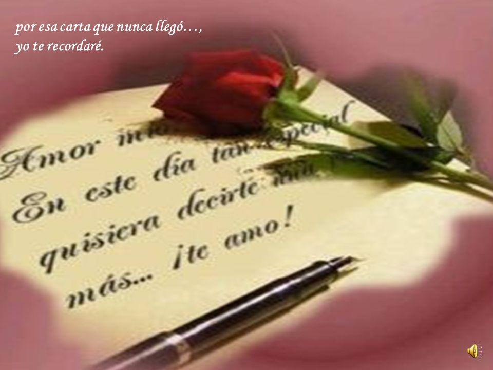 por esa carta que nunca llegó…, yo te recordaré.