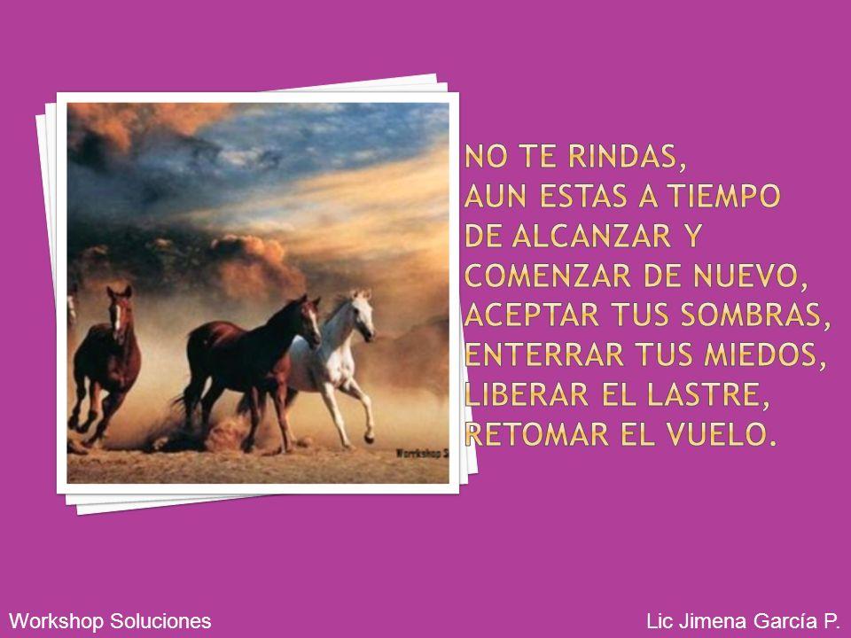 No te rindas que la vida es eso, continuar el viaje, perseguir tus sueños, destrabar el tiempo, correr los escombros y destapar el cielo Workshop Soluciones Lic Jimena García P.