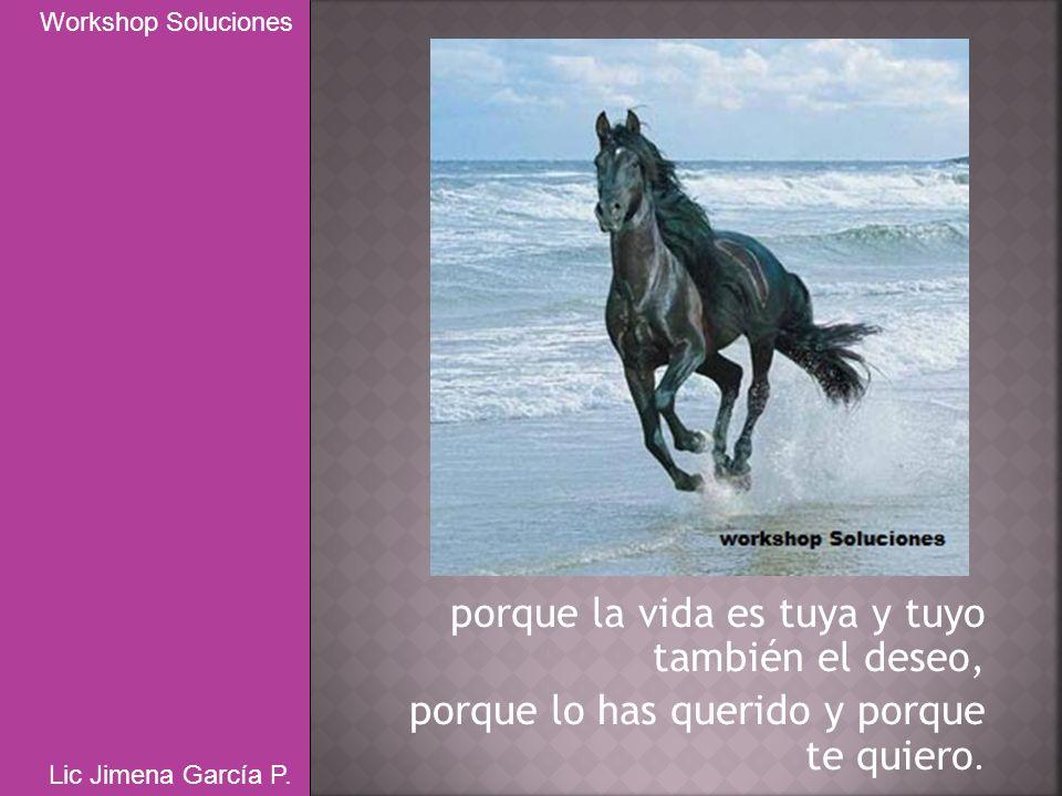 porque la vida es tuya y tuyo también el deseo, porque lo has querido y porque te quiero. Workshop Soluciones Lic Jimena García P.