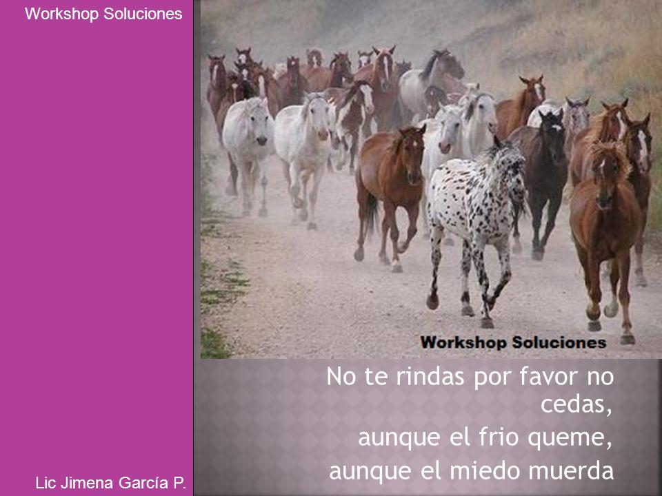No te rindas por favor no cedas, aunque el frio queme, aunque el miedo muerda Workshop Soluciones Lic Jimena García P.