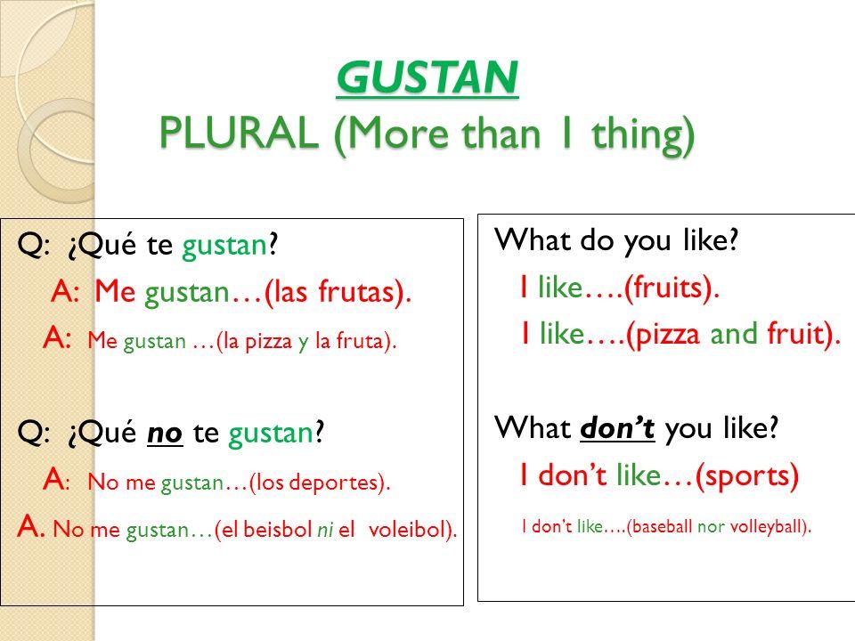 GUSTAN PLURAL (More than 1 thing) Q: ¿Qué te gustan? A:Me gustan…(las frutas). A: Me gustan …(la pizza y la fruta). Q: ¿Qué no te gustan? A : No me gu