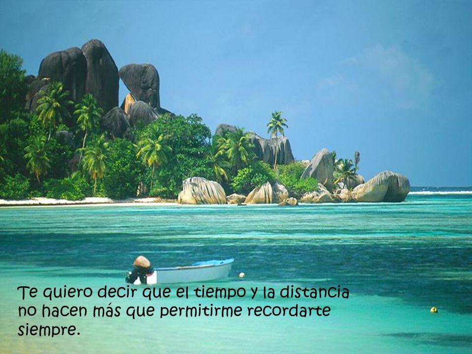 Te quiero decir que el tiempo y la distancia no hacen más que permitirme recordarte siempre.