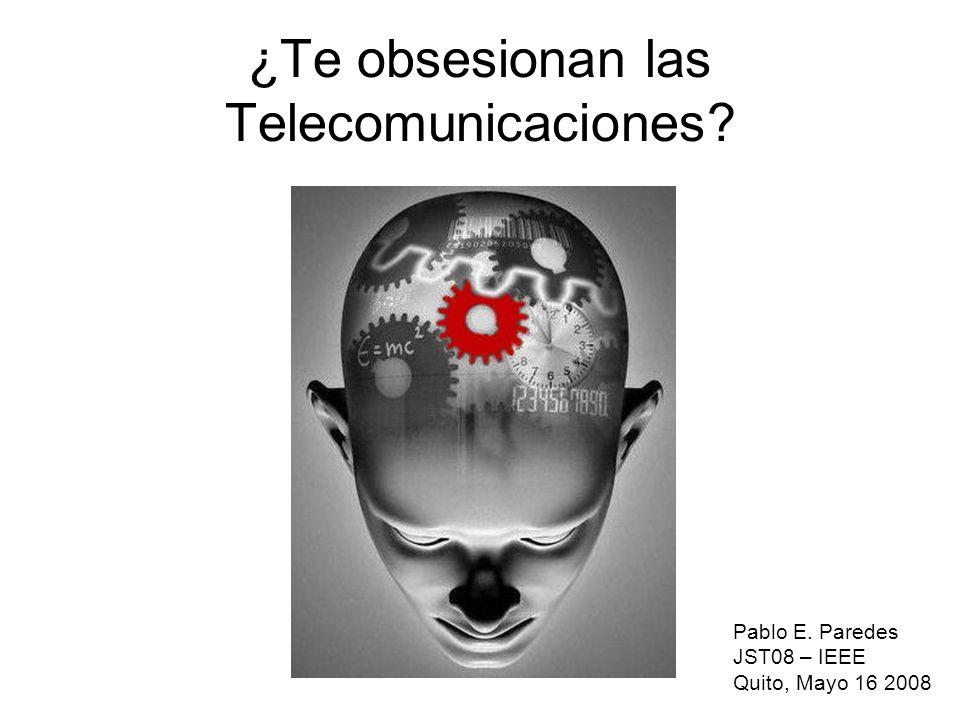 ¿Te obsesionan las Telecomunicaciones? Pablo E. Paredes JST08 – IEEE Quito, Mayo 16 2008