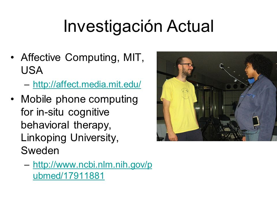 Investigación Actual Affective Computing, MIT, USA –http://affect.media.mit.edu/http://affect.media.mit.edu/ Mobile phone computing for in-situ cognit