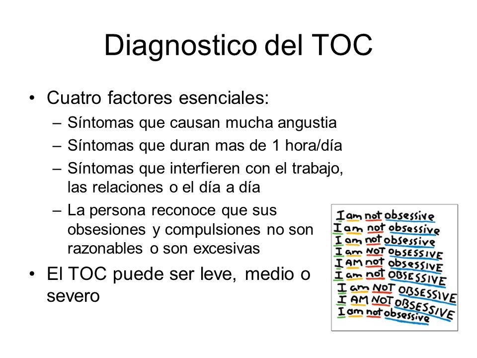 Diagnostico del TOC Cuatro factores esenciales: –Síntomas que causan mucha angustia –Síntomas que duran mas de 1 hora/día –Síntomas que interfieren co