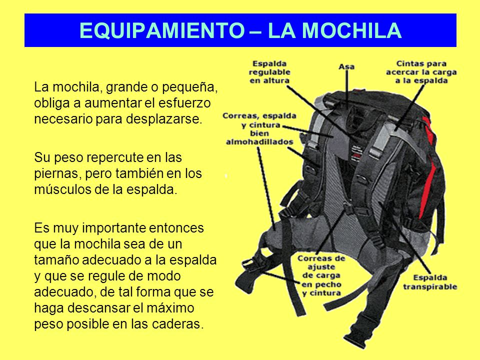 EQUIPAMIENTO – LA MOCHILA La mochila, grande o pequeña, obliga a aumentar el esfuerzo necesario para desplazarse. Su peso repercute en las piernas, pe