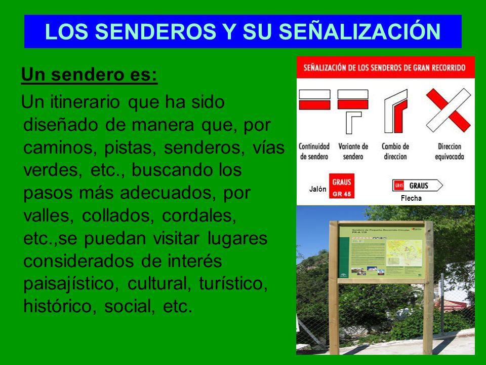 LOS SENDEROS Y SU SEÑALIZACIÓN Un sendero es: Un itinerario que ha sido diseñado de manera que, por caminos, pistas, senderos, vías verdes, etc., busc