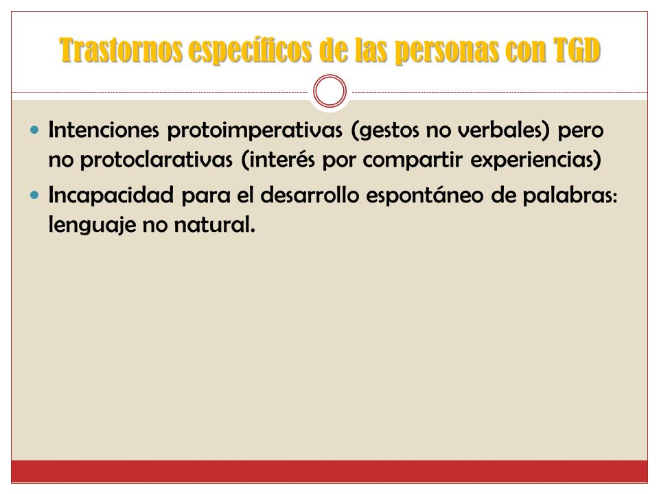 Trastornos específicos de las personas con TGD Trastorno cualitativo de las funciones comunicativas -Ausencia de comunicación -Peticiones por medio de