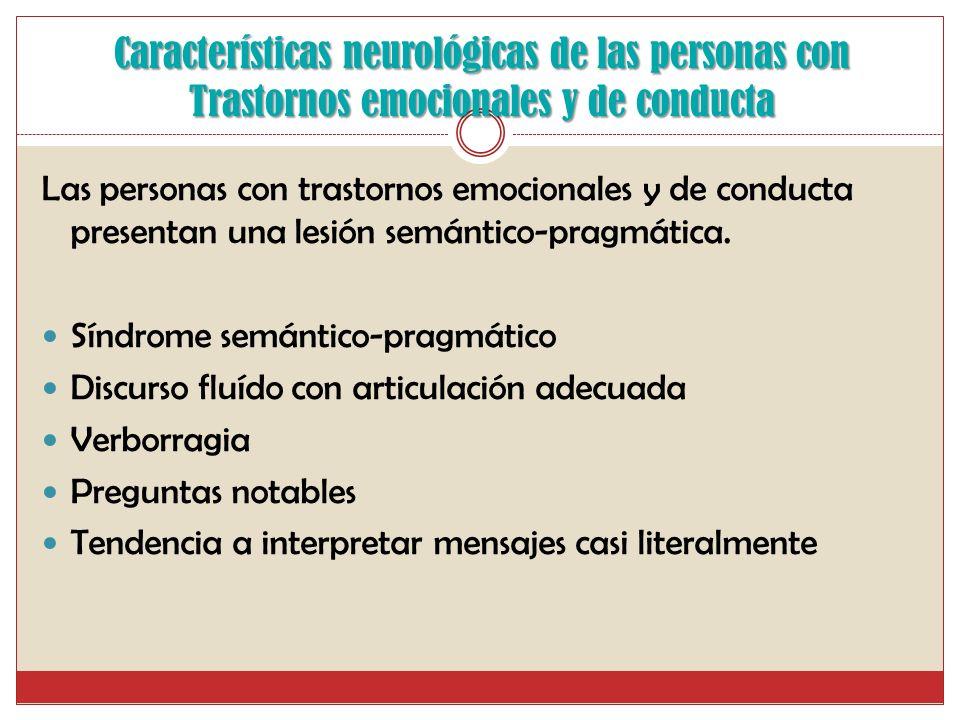 Características neurológicas de las personas con Trastornos emocionales y de conducta Las personas con trastornos emocionales y de conducta presentan una lesión semántico-pragmática.