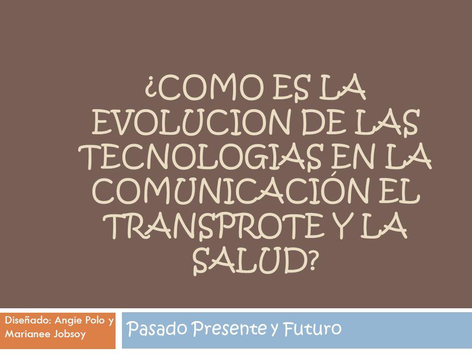 ¿COMO ES LA EVOLUCION DE LAS TECNOLOGIAS EN LA COMUNICACIÓN EL TRANSPROTE Y LA SALUD? Pasado Presente y Futuro Diseñado: Angie Polo y Marianee Jobsoy