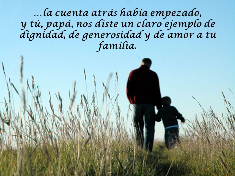 …la cuenta atrás había empezado, y tú, papá, nos diste un claro ejemplo de dignidad, de generosidad y de amor a tu familia.