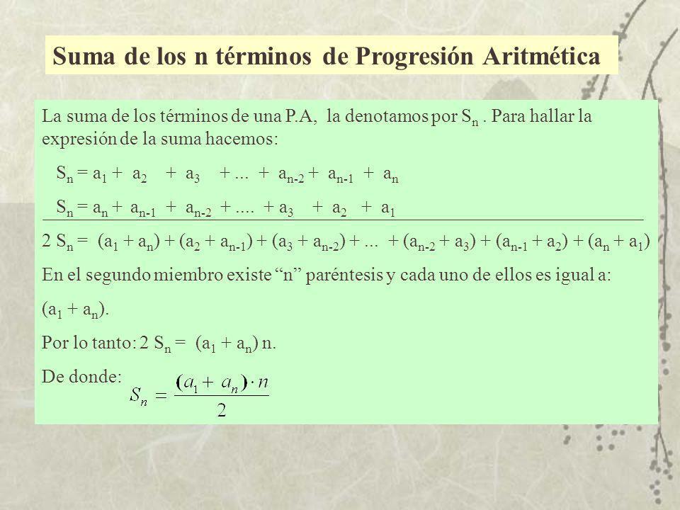 Suma de los n términos de Progresión Aritmética La suma de los términos de una P.A, la denotamos por S n. Para hallar la expresión de la suma hacemos:
