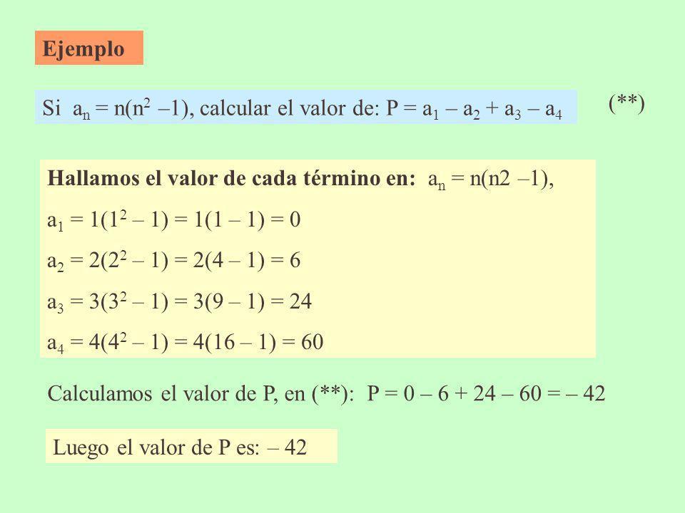 Ejemplo Si a n = n(n 2 –1), calcular el valor de: P = a 1 – a 2 + a 3 – a 4 Hallamos el valor de cada término en: a n = n(n2 –1), a 1 = 1(1 2 – 1) = 1