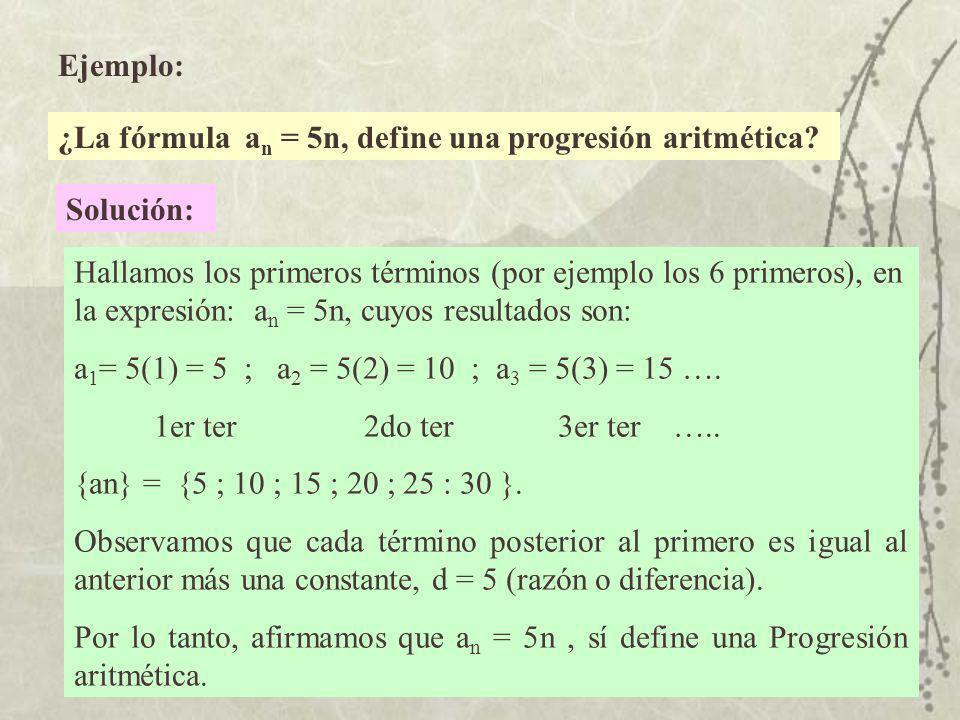 Ejemplo: ¿La fórmula an an = 5n, define una progresión aritmética? Solución: Hallamos los primeros términos (por ejemplo los 6 primeros), en la expres