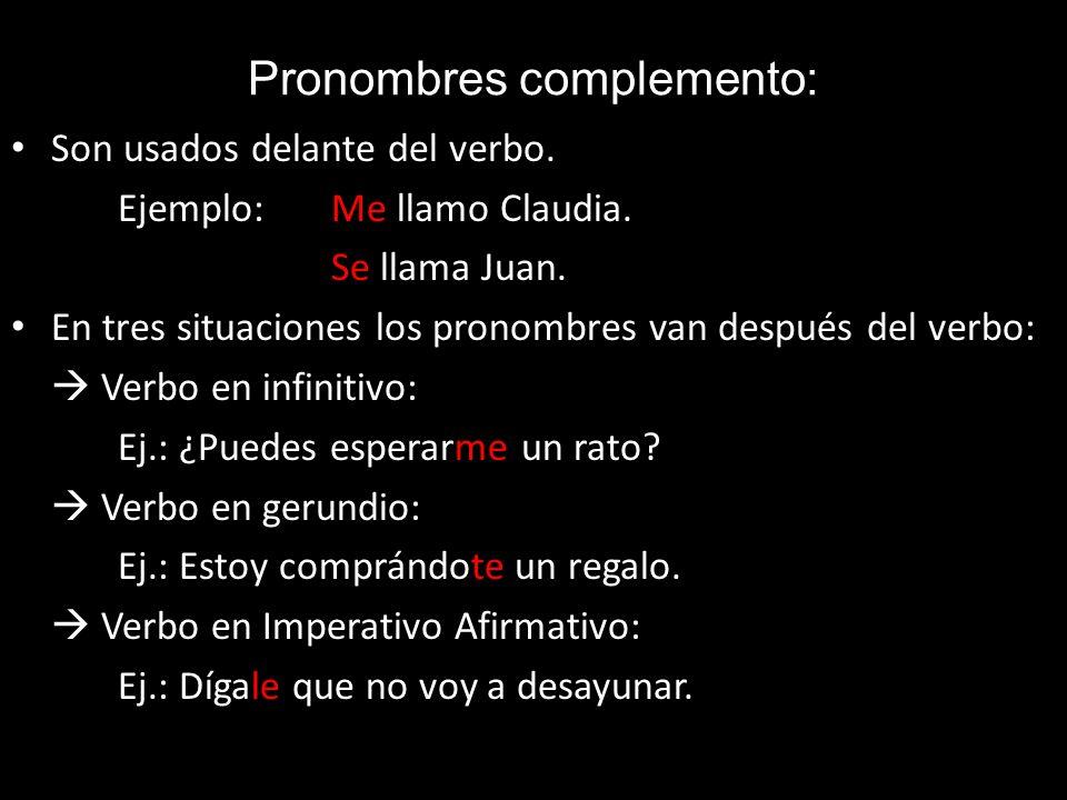Pronombres complemento: Son usados delante del verbo. Ejemplo: Me llamo Claudia. Se llama Juan. En tres situaciones los pronombres van después del ver
