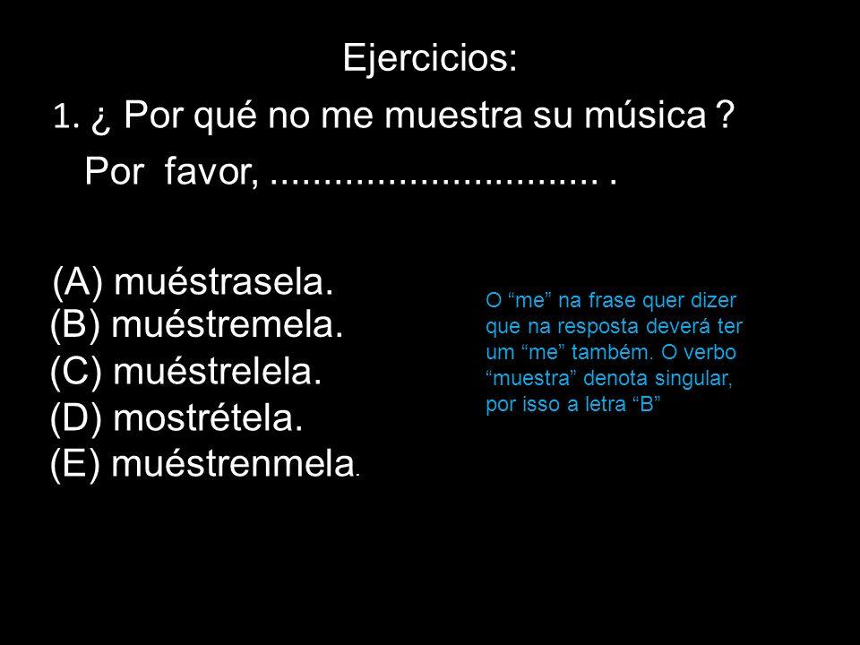 Ejercicios: 1. ¿ Por qué no me muestra su música ? Por favor,................................ (A) muéstrasela. (B) muéstremela. (C) muéstrelela. (D) m