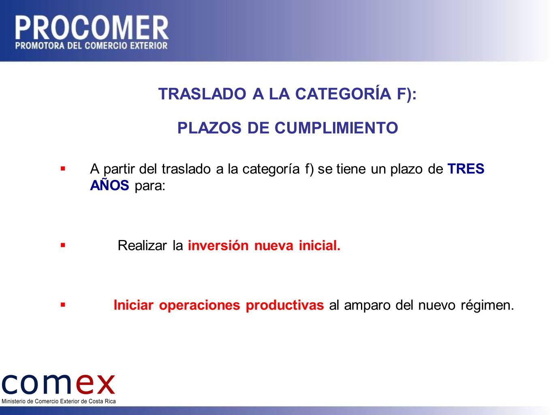 TRASLADO A LA CATEGORÍA F): PLAZOS DE CUMPLIMIENTO A partir del traslado a la categoría f) se tiene un plazo de TRES AÑOS para: Realizar la inversión nueva inicial.